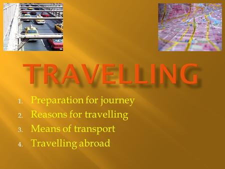 1. Preparation for journey 2. Reasons for travelling 3. Means of transport 4. Travelling abroad.