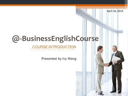 @-BusinessEnglishCourse April 16, 2014 Presented by Ivy Wang COURSE INTRODUCTION.