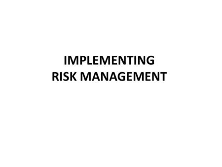IMPLEMENTING RISK MANAGEMENT. Why Why Implementing Risk Management 1.Performance of Formal Process RM process: RM Plan, Identification, Analysis, Treatment,