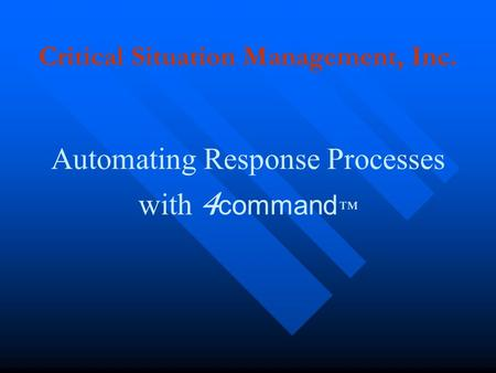 Critical Situation Management, Inc. Automating Response Processes with 4 command ™