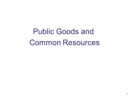 Public Goods and Common Resources 1. The Different Kinds of Goods Excludability –Property of a good whereby a person can be prevented from using it Rivalry.