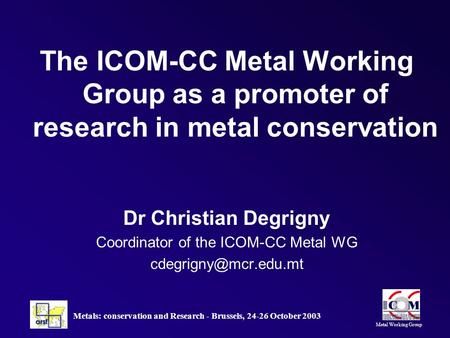 Metal Working Group Metals: conservation and Research - Brussels, 24-26 October 2003 The ICOM-CC Metal Working Group as a promoter of research in metal.