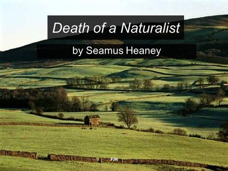 F/H Death of a Naturalist by Seamus Heaney. F/H The <strong>poem</strong> Themes/ideas Nature Growing up Military imagery First person monologue Key Terms: Onomatopoeia.