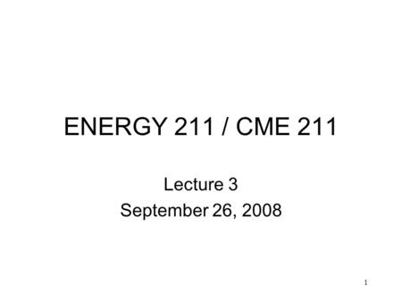 1 ENERGY 211 / CME 211 Lecture 3 September 26, 2008.