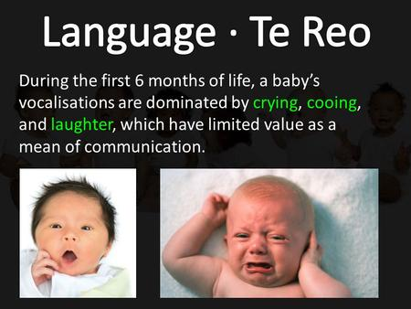 During the first 6 months of life, a baby's vocalisations are dominated by crying, cooing, and laughter, which have limited value as a mean of communication.