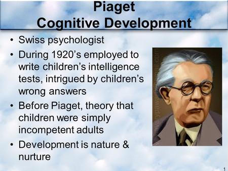 Piaget Cognitive Development Swiss psychologist During 1920's employed to write children's intelligence tests, intrigued by children's wrong answers Before.