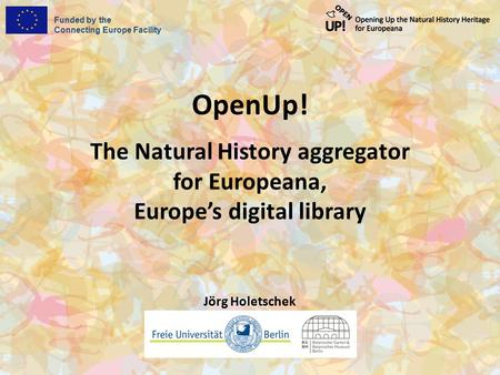 Funded by the Connecting Europe Facility OpenUp! The Natural History aggregator for Europeana, Europe's digital library Jörg Holetschek.