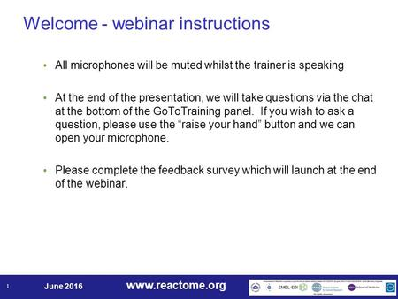 Www.reactome.org June 2016 1 Welcome - webinar instructions All microphones will be muted whilst the trainer is speaking At the end of the presentation,