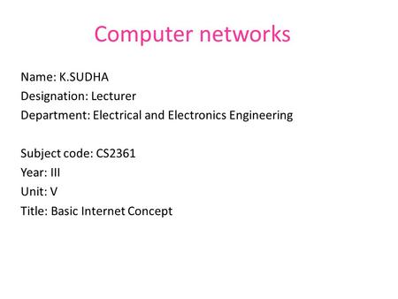 Computer networks Name: K.SUDHA Designation: Lecturer Department: Electrical and Electronics Engineering Subject code: CS2361 Year: III Unit: V Title:
