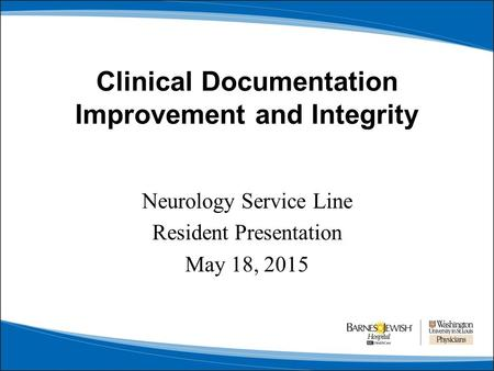 Clinical Documentation Improvement and Integrity Neurology Service Line Resident Presentation May 18, 2015.