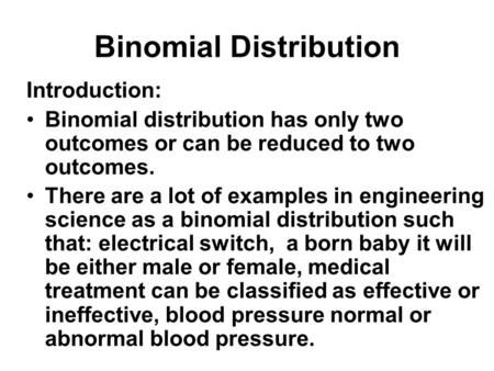 Binomial Distribution Introduction: Binomial distribution has only two outcomes or can be reduced to two outcomes. There are a lot of examples in engineering.