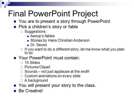 Final PowerPoint Project You are to present a story through PowerPoint Pick a children's story or fable  Suggestions: Aesop's fables Stories by Hans Christian.