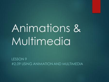 Animations & Multimedia LESSON 9 #2.09 USING ANIMATION AND MULTIMEDIA.