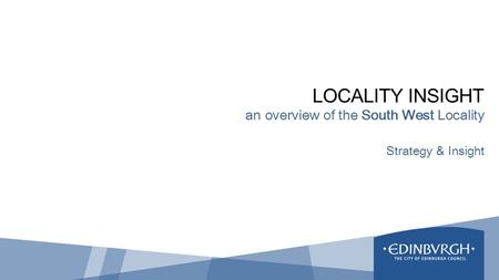 LOCALITY INSIGHT an overview of the South West Locality Strategy & Insight.