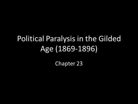 Political Paralysis in the Gilded Age (1869-1896) Chapter 23.