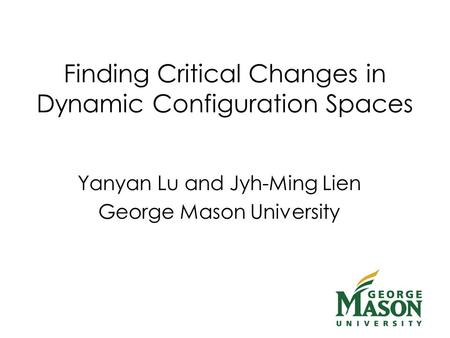 Finding Critical Changes in Dynamic Configuration Spaces Yanyan Lu and Jyh-Ming Lien George Mason University.