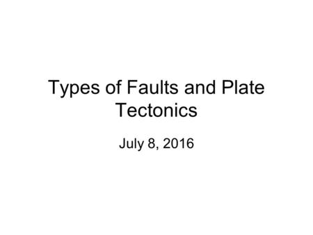 Types of Faults and Plate Tectonics July 8, 2016.
