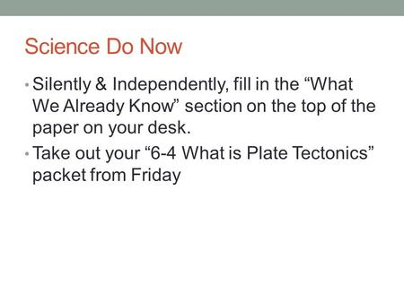 "Science Do Now Silently & Independently, fill in the ""What We Already Know"" section on the top of the paper on your desk. Take out your ""6-4 What is Plate."