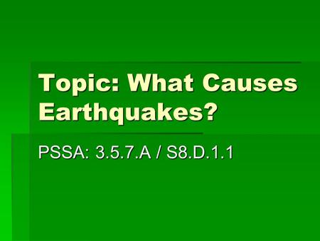 Topic: What Causes Earthquakes? PSSA: 3.5.7.A / S8.D.1.1.