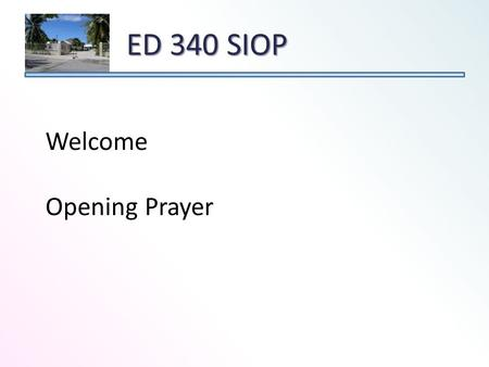 ED 340 SIOP Welcome Opening Prayer. Course Goal – The goal of this class is to prepare teachers to teach content effectively to English learners while.