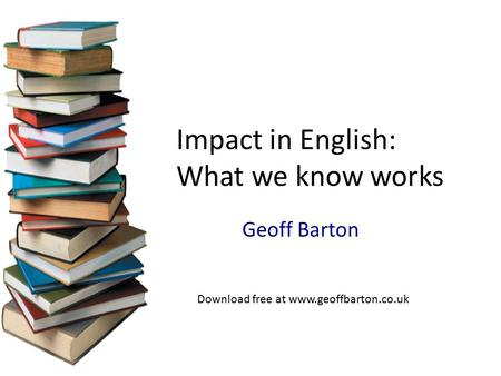 Geoff Barton Impact in English: What we know works Download free at www.geoffbarton.co.uk.