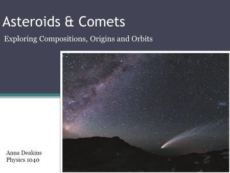 Asteroids & Comets Exploring Compositions, Origins and Orbits Anna Deakins Physics 1040.