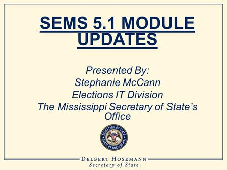 SEMS 5.1 MODULE UPDATES Presented By: Stephanie McCann Elections IT Division The Mississippi Secretary of State's Office.