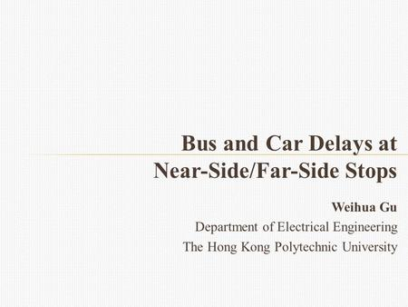 Weihua Gu Department of Electrical Engineering The Hong Kong Polytechnic University Bus and Car Delays at Near-Side/Far-Side Stops.