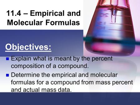 11.4 – Empirical and Molecular Formulas. Percent Composition Every chemical compound has a definite composition. What law is this referring to? The composition.