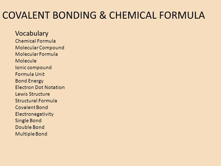 COVALENT BONDING & CHEMICAL FORMULA Vocabulary Chemical Formula Molecular Compound Molecular Formula Molecule Ionic compound Formula Unit Bond Energy Electron.