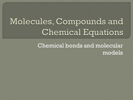 Chemical bonds and molecular models.  Compounds are composed of chemical bonds  Bonds are result of interactions between particles- electrons and protons.
