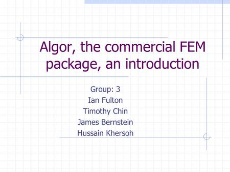 Algor, the commercial FEM package, an introduction Group: 3 Ian Fulton Timothy Chin James Bernstein Hussain Khersoh.