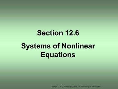 Copyright © 2012 Pearson Education, Inc. Publishing as Prentice Hall. Section 12.6 Systems of Nonlinear Equations.