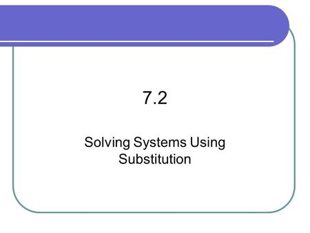 "7.2 Solving Systems Using Substitution. 7.2 – Solving Syst. By Subst. Goal / ""I can…"" Solve systems using substitution."