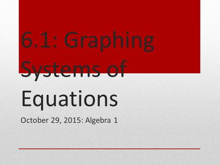 6.1: Graphing Systems of Equations October 29, 2015: Algebra 1.