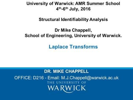 University of Warwick: AMR Summer School 4 th -6 th July, 2016 Structural Identifiability Analysis Dr Mike Chappell, School of Engineering, University.