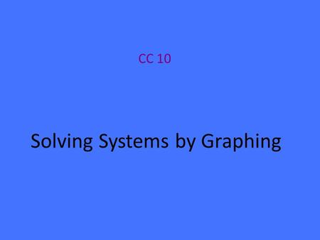 Solving Systems by Graphing CC 10. Two or more linear equations together form a system of linear equations. One way to solve a system is by graphing *Any.
