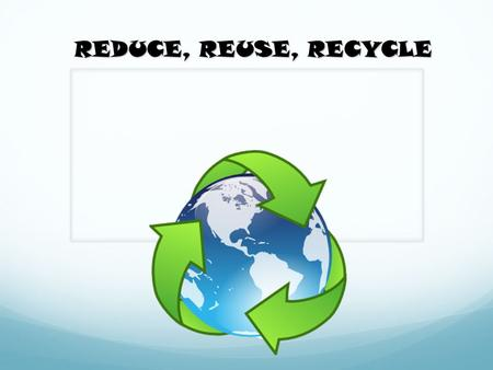 REDUCE, REUSE, RECYCLE. Garbage Problem The average person creates about 4.5 pounds of garbage every single day. The solution is…. Reduce, Reuse, Recycle.