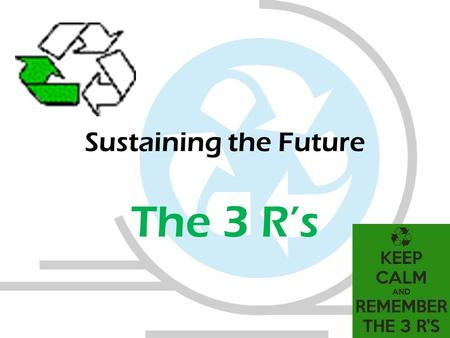 Sustaining the Future The 3 R's. Sustainability Anything that meets the needs of the present without compromising the needs of future generations to meet.