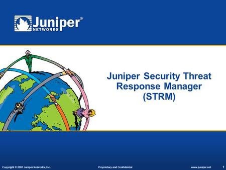 Copyright © 2007 Juniper Networks, Inc. Proprietary and Confidentialwww.juniper.net 1 Juniper Security Threat Response Manager (STRM)