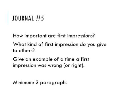 JOURNAL #5 How important are first impressions? What kind of first impression do you give to others? Give an example of a time a first impression was wrong.