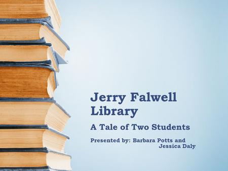 Jerry Falwell Library A Tale of Two Students Presented by: Barbara Potts and Jessica Daly.