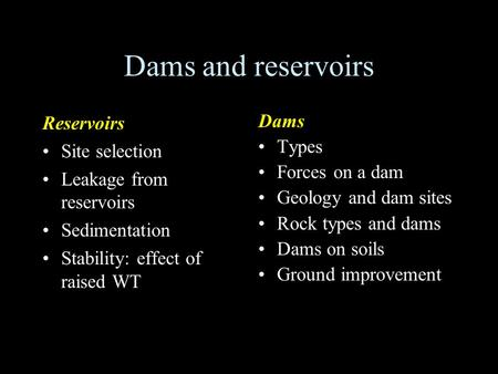 Dams and reservoirs Reservoirs Site selection Leakage from reservoirs Sedimentation Stability: effect of raised WT Dams Types Forces on a dam Geology and.