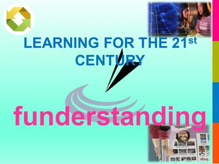 LEARNING FOR THE 21 st CENTURY funderstanding. LEARNING FOR THE 21 st CENTURY.