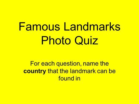 Famous Landmarks Photo Quiz For each question, name the country that the landmark can be found in.