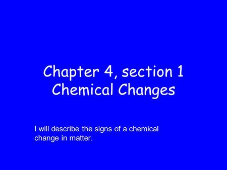 Chapter 4, section 1 Chemical Changes I will describe the signs of a chemical change in matter.