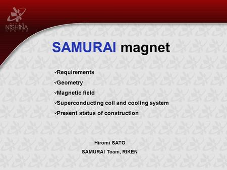 SAMURAI magnet Hiromi SATO SAMURAI Team, RIKEN Requirements Geometry Magnetic field Superconducting coil and cooling system Present status of construction.