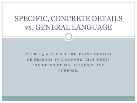 CU0801.3.6 DEVELOP RELEVANT DETAILS OR REASONS IN A MANNER THAT MEETS THE NEEDS OF THE AUDIENCE AND PURPOSE. SPECIFIC, CONCRETE DETAILS vs. GENERAL LANGUAGE.