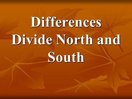 Differences Divide North and South. The North had more people living in cities and more factories, while the South depended upon farming as a way of life.