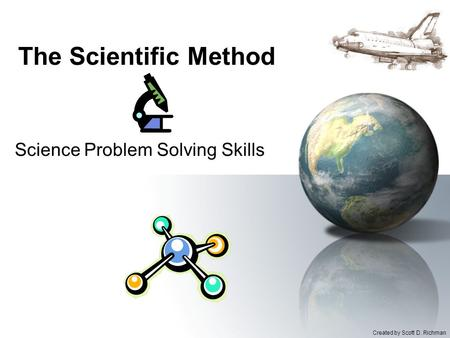 The Scientific Method Science Problem Solving Skills Created by Scott D. Richman.